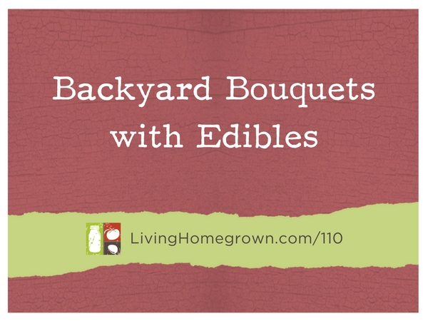 Backyard Bouquets with Edibles with Theresa Loe at LivingHomegrown.com