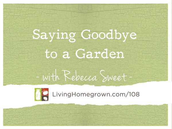 Saying Goodbye to a Garden with Rebecca Sweet at LivingHomegrown.com