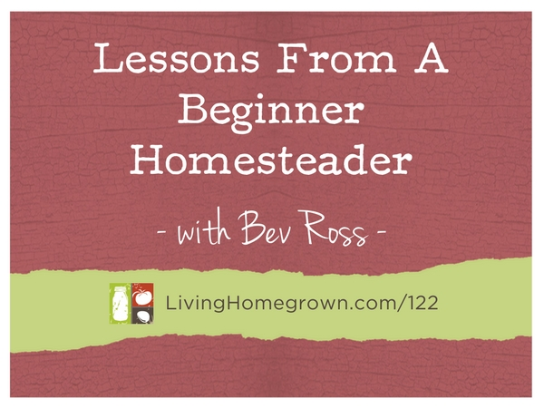 Lessons From a Beginner Homesteader with Bev Ross at LivingHomegrown.com