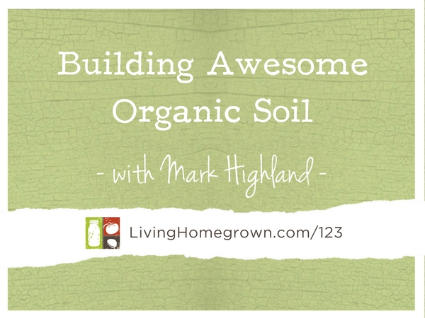 Building Awesome Organic Soil with Mark Highland at LivingHomegrown.com