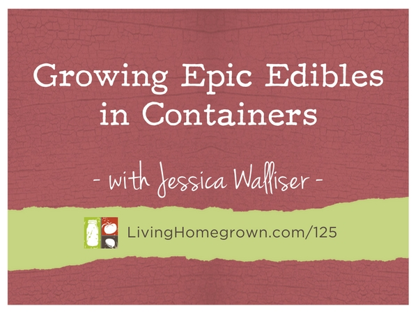 Growing Epic Edibles in Containers with Jessica Walliser at LivingHomegrown.com